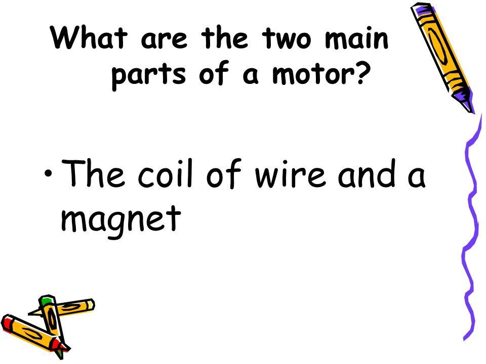 What are the two main parts of a motor? The coil of wire and a magnet