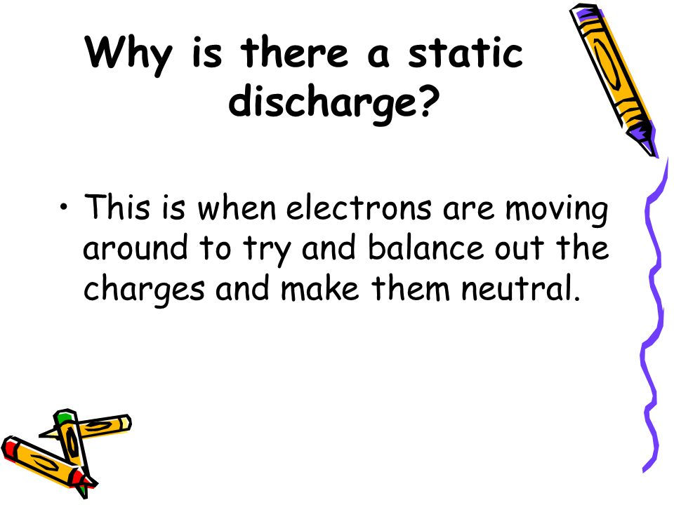 Why is there a static discharge? This is when electrons are moving around to try and balance out the charges and make them neutral.