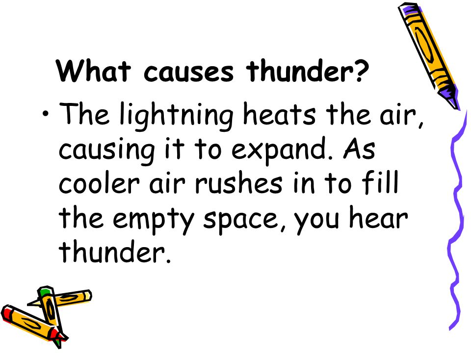 What causes thunder? The lightning heats the air, causing it to expand. As cooler air rushes in to fill the empty space, you hear thunder.