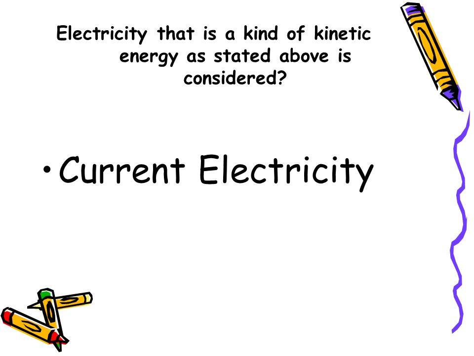 Electricity that is a kind of kinetic energy as stated above is considered? Current Electricity