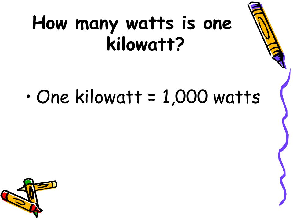 How many watts is one kilowatt? One kilowatt = 1,000 watts
