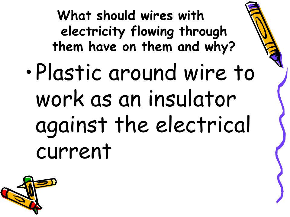 What should wires with electricity flowing through them have on them and why? Plastic around wire to work as an insulator against the electrical curre