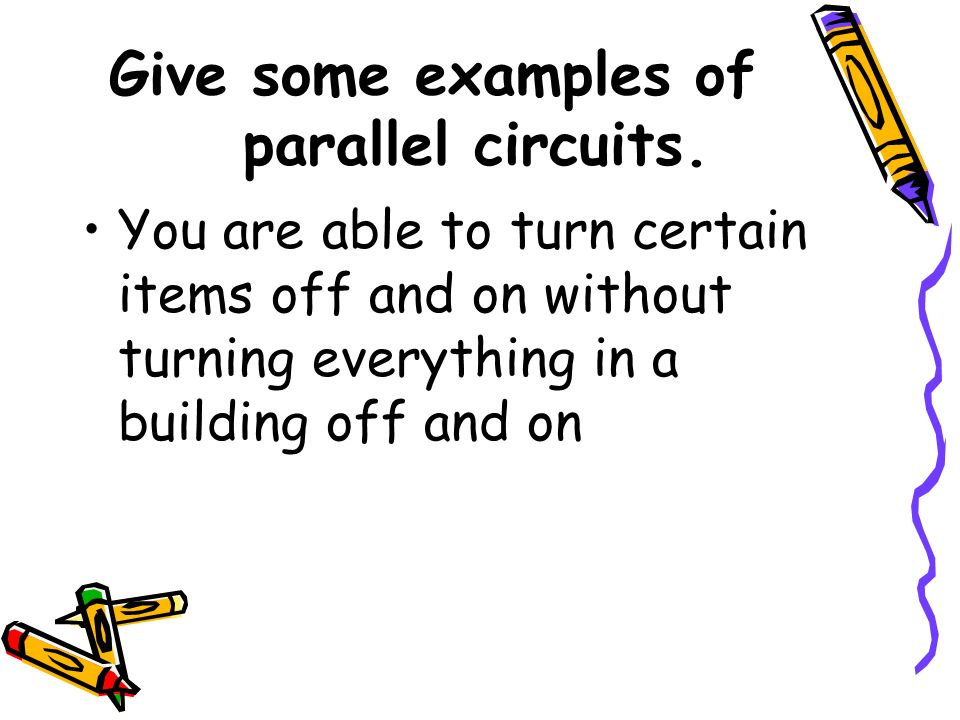 Give some examples of parallel circuits. You are able to turn certain items off and on without turning everything in a building off and on