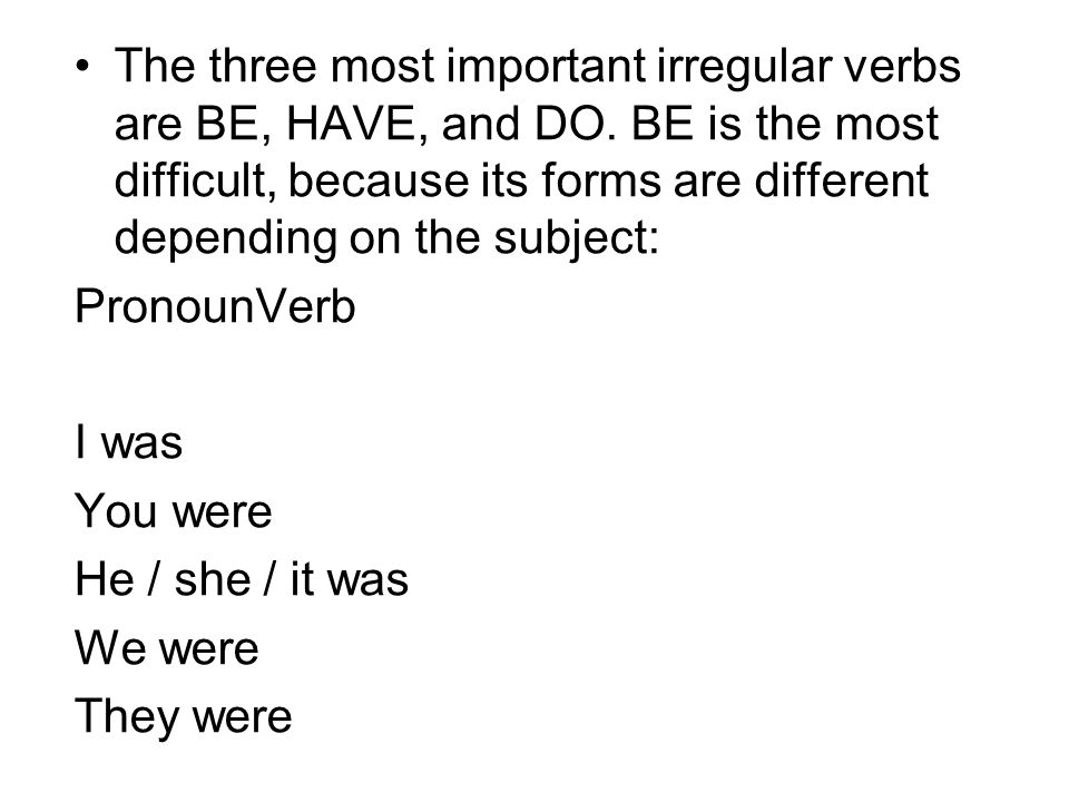The three most important irregular verbs are BE, HAVE, and DO. BE is the most difficult, because its forms are different depending on the subject: Pro