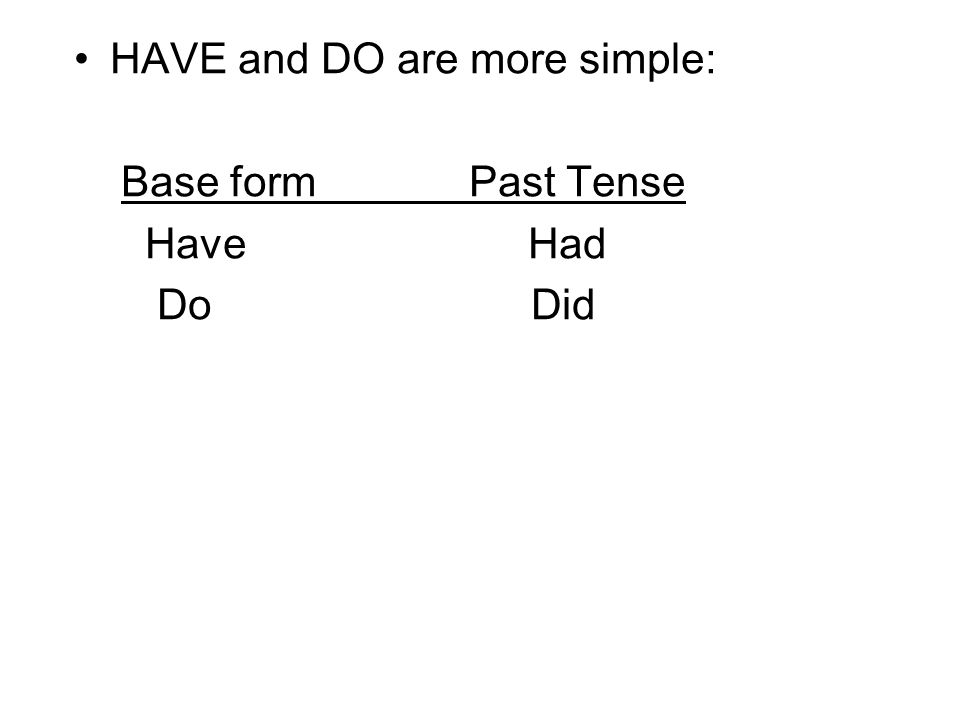HAVE and DO are more simple: Base form Past Tense Have Had Do Did