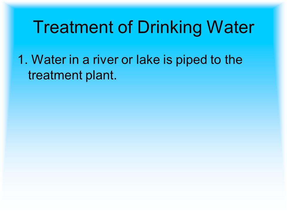 Treatment of Drinking Water 1. Water in a river or lake is piped to the treatment plant.