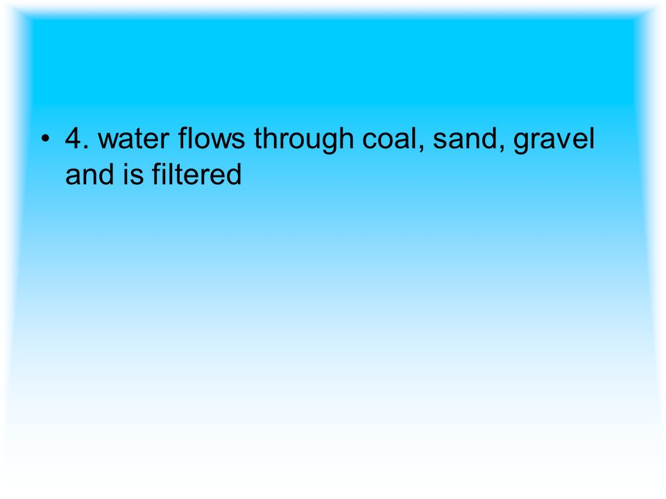4. water flows through coal, sand, gravel and is filtered