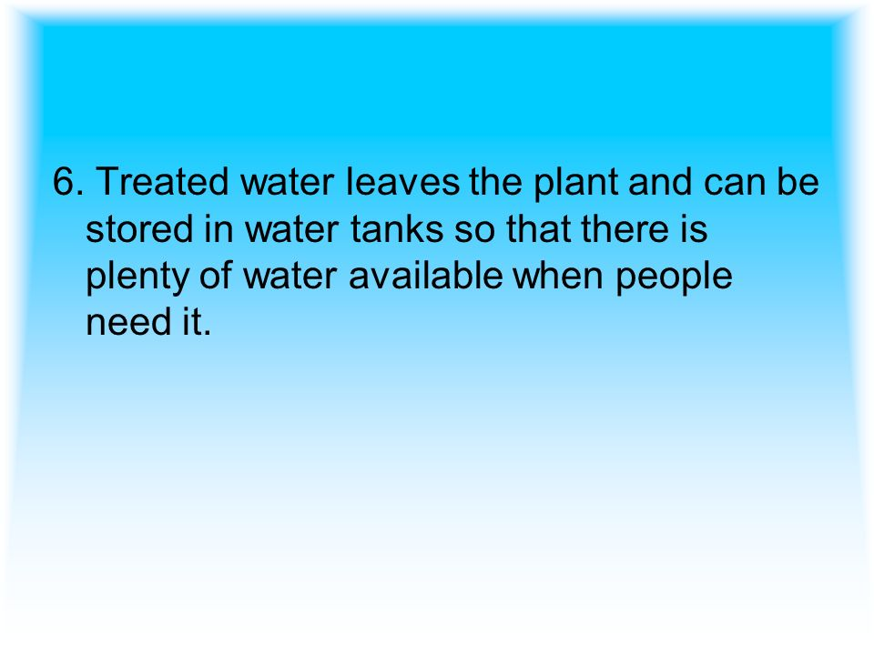 6. Treated water leaves the plant and can be stored in water tanks so that there is plenty of water available when people need it.