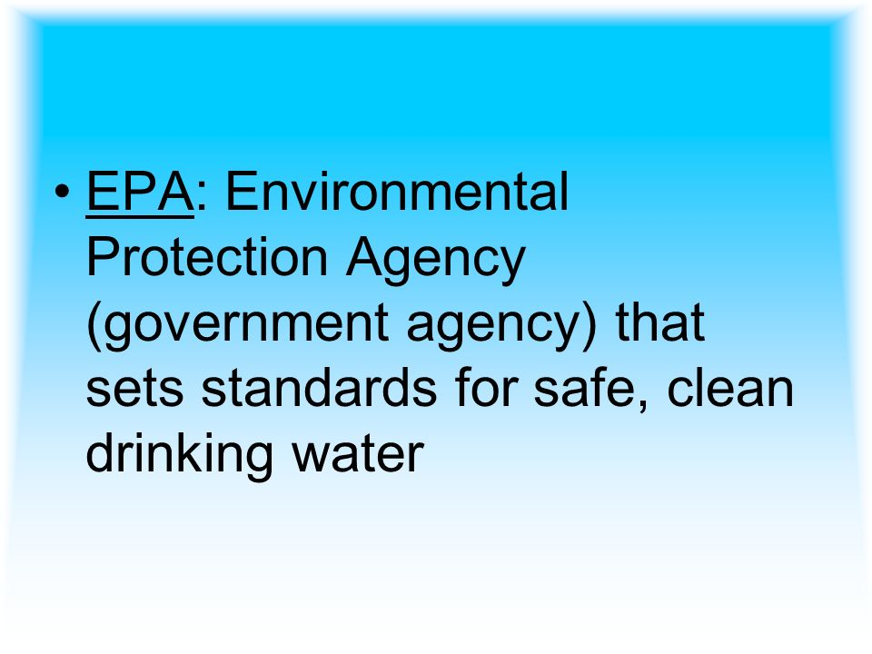 EPA: Environmental Protection Agency (government agency) that sets standards for safe, clean drinking water