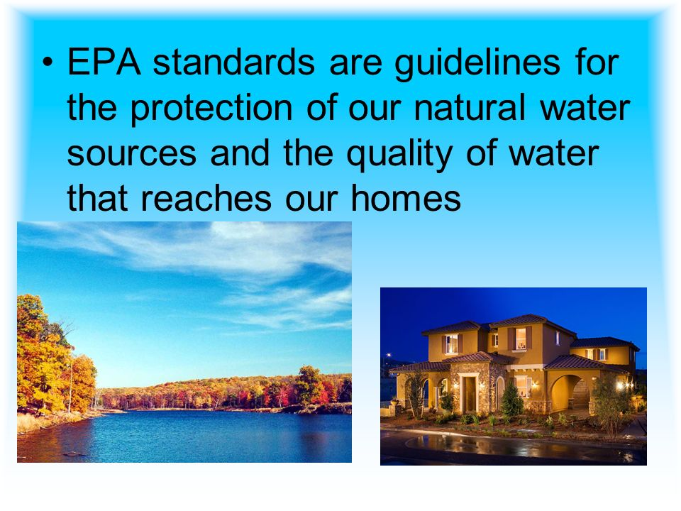 EPA standards are guidelines for the protection of our natural water sources and the quality of water that reaches our homes