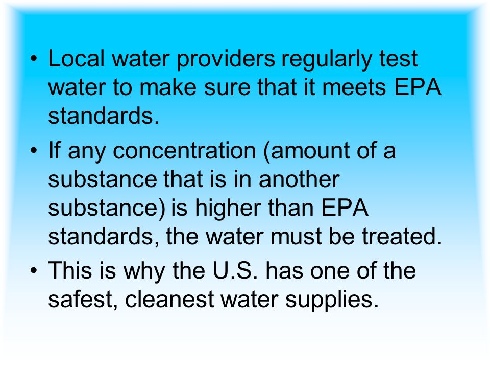 Local water providers regularly test water to make sure that it meets EPA standards.