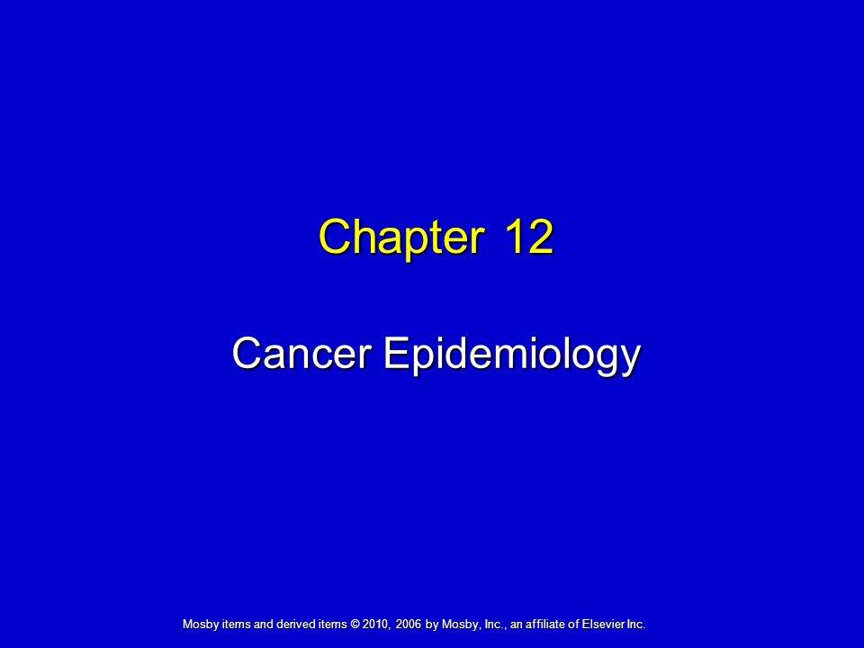 Cancer Epidemiology Chapter 12 Mosby items and derived items © 2010, 2006 by Mosby, Inc., an affiliate of Elsevier Inc.