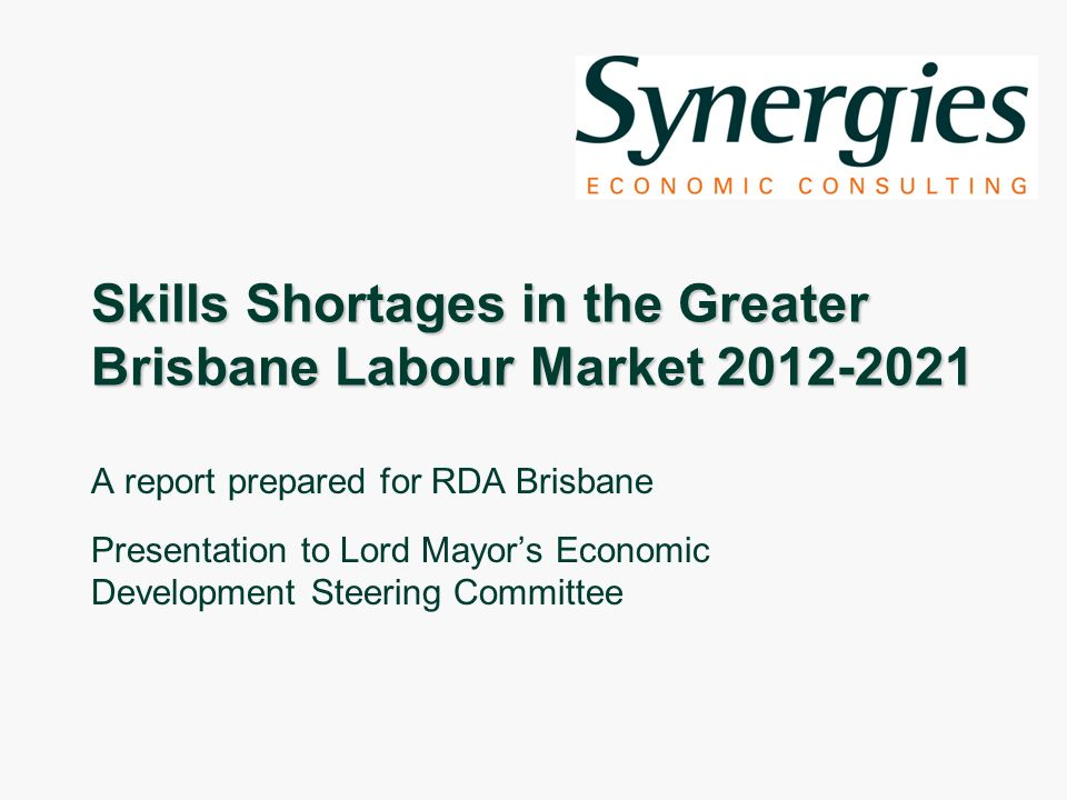 Skills Shortages in the Greater Brisbane Labour Market 2012-2021 A report prepared for RDA Brisbane Presentation to Lord Mayors Economic Development Steering Committee