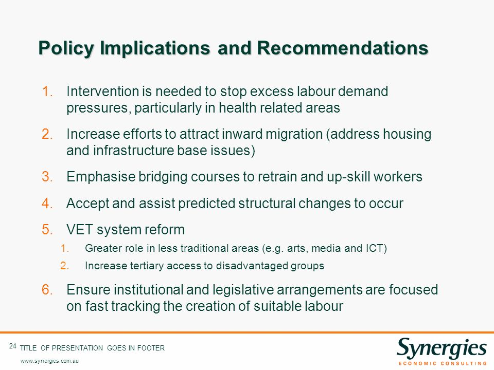 www.synergies.com.au 24 TITLE OF PRESENTATION GOES IN FOOTER Policy Implications and Recommendations 1.Intervention is needed to stop excess labour demand pressures, particularly in health related areas 2.Increase efforts to attract inward migration (address housing and infrastructure base issues) 3.Emphasise bridging courses to retrain and up-skill workers 4.Accept and assist predicted structural changes to occur 5.VET system reform 1.Greater role in less traditional areas (e.g.