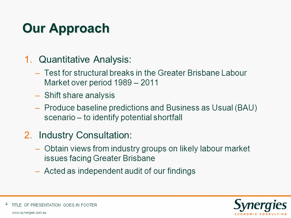 www.synergies.com.au 4 TITLE OF PRESENTATION GOES IN FOOTER Our Approach 1.Quantitative Analysis: –Test for structural breaks in the Greater Brisbane Labour Market over period 1989 – 2011 –Shift share analysis –Produce baseline predictions and Business as Usual (BAU) scenario – to identify potential shortfall 2.Industry Consultation: –Obtain views from industry groups on likely labour market issues facing Greater Brisbane –Acted as independent audit of our findings