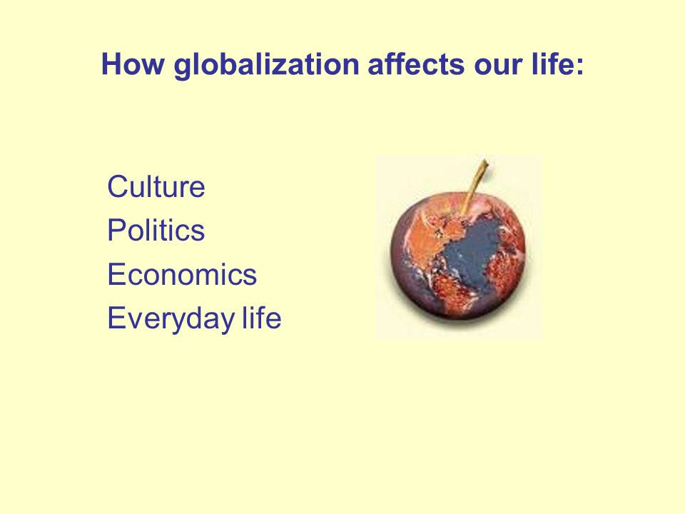 How globalization affects our life: Culture Politics Economics Everyday life