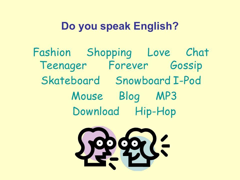 Do you speak English? Fashion Shopping Love Chat Teenager Forever Gossip Skateboard Snowboard I-Pod Mouse Blog MP3 Download Hip-Hop