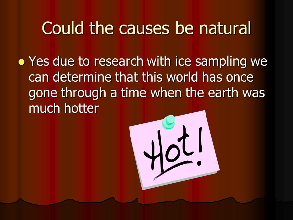 Could the causes be natural Yes due to research with ice sampling we can determine that this world has once gone through a time when the earth was much hotter Yes due to research with ice sampling we can determine that this world has once gone through a time when the earth was much hotter