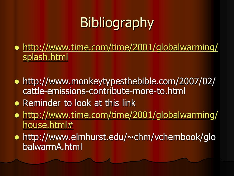 Bibliography http://www.time.com/time/2001/globalwarming/ splash.html http://www.time.com/time/2001/globalwarming/ splash.html http://www.time.com/time/2001/globalwarming/ splash.html http://www.time.com/time/2001/globalwarming/ splash.html http://www.monkeytypesthebible.com/2007/02/ cattle-emissions-contribute-more-to.html http://www.monkeytypesthebible.com/2007/02/ cattle-emissions-contribute-more-to.html Reminder to look at this link Reminder to look at this link http://www.time.com/time/2001/globalwarming/ house.html# http://www.time.com/time/2001/globalwarming/ house.html# http://www.time.com/time/2001/globalwarming/ house.html# http://www.time.com/time/2001/globalwarming/ house.html# http://www.elmhurst.edu/~chm/vchembook/glo balwarmA.html http://www.elmhurst.edu/~chm/vchembook/glo balwarmA.html