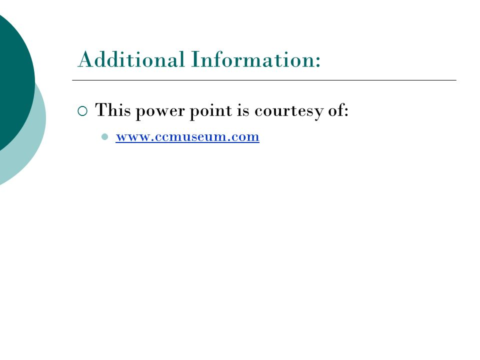 Additional Information: This power point is courtesy of: www.ccmuseum.com
