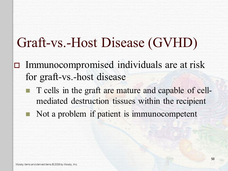 Mosby items and derived items © 2006 by Mosby, Inc. 50 Graft-vs.-Host Disease (GVHD) Immunocompromised individuals are at risk for graft-vs.-host dise