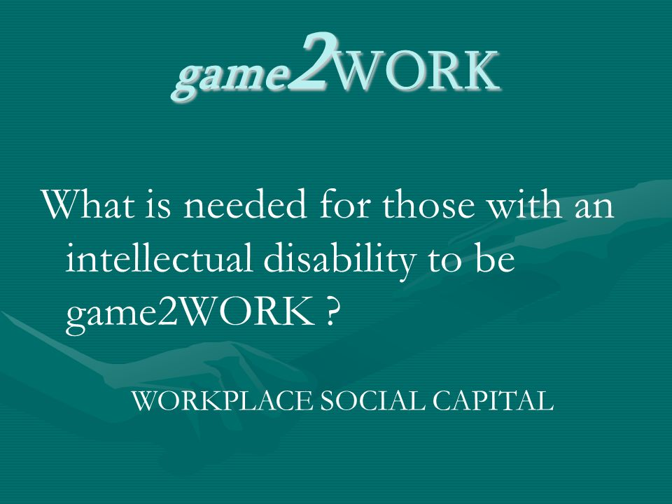 game 2 WORK What is needed for those with an intellectual disability to be game2WORK .