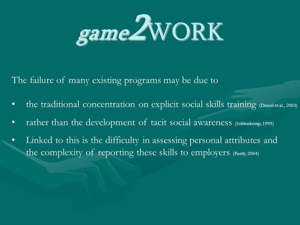 game 2 WORK The failure of many existing programs may be due to the traditional concentration on explicit social skills training (Daniel et al., 2003) rather than the development of tacit social awareness (Sohlenkemp, 1999) Linked to this is the difficulty in assessing personal attributes and the complexity of reporting these skills to employers (Pardy, 2004)