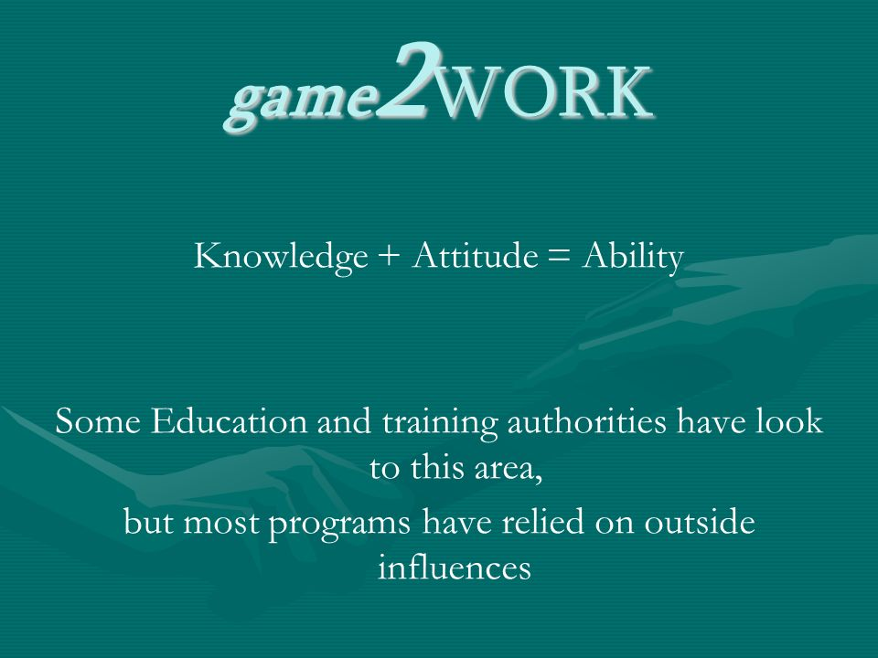 game 2 WORK Knowledge + Attitude = Ability Some Education and training authorities have look to this area, but most programs have relied on outside influences