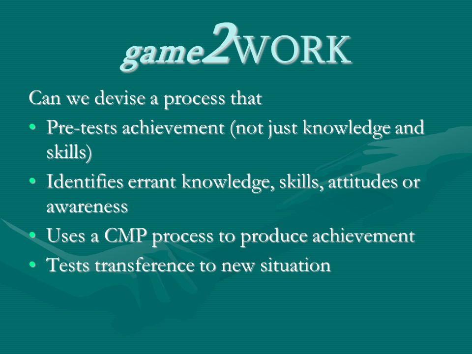 game 2 WORK Can we devise a process that Pre-tests achievement (not just knowledge and skills)Pre-tests achievement (not just knowledge and skills) Identifies errant knowledge, skills, attitudes or awarenessIdentifies errant knowledge, skills, attitudes or awareness Uses a CMP process to produce achievementUses a CMP process to produce achievement Tests transference to new situationTests transference to new situation