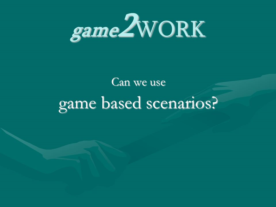 game 2 WORK Can we use game based scenarios