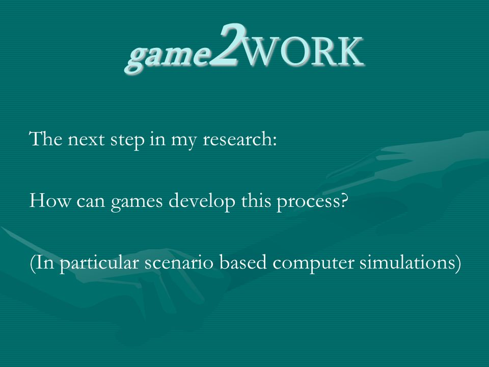 game 2 WORK The next step in my research: How can games develop this process.