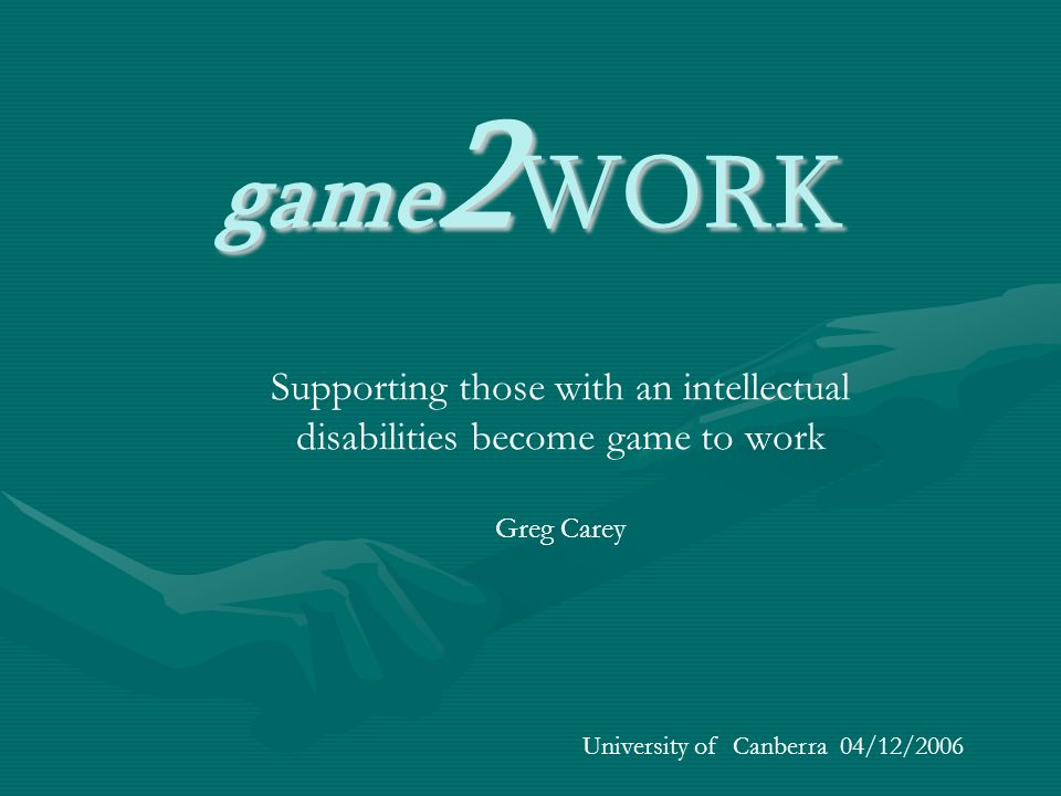 Supporting those with an intellectual disabilities become game to work Greg Carey University of Canberra 04/12/2006