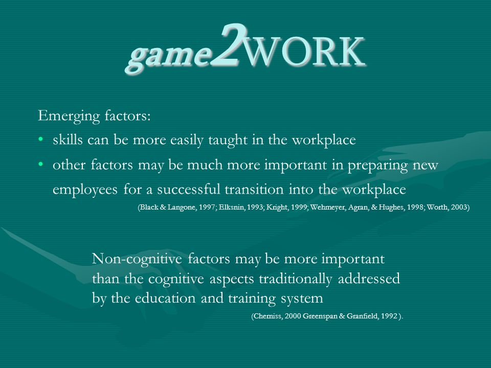 game 2 WORK Emerging factors: skills can be more easily taught in the workplace other factors may be much more important in preparing new employees for a successful transition into the workplace (Black & Langone, 1997; Elksnin, 1993; Kright, 1999; Wehmeyer, Agran, & Hughes, 1998; Worth, 2003) Non-cognitive factors may be more important than the cognitive aspects traditionally addressed by the education and training system (Cherniss, 2000 Greenspan & Granfield, 1992 ).