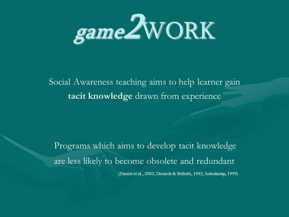 game 2 WORK Social Awareness teaching aims to help learner gain tacit knowledge drawn from experience Programs which aims to develop tacit knowledge are less likely to become obsolete and redundant (Daniel et al., 2003; Dourish & Bellotti, 1992, Solenkemp, 1999)