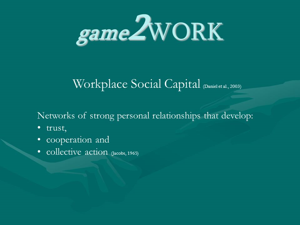 game 2 WORK Workplace Social Capital (Daniel et al., 2003) Networks of strong personal relationships that develop: trust, cooperation and collective action (Jacobs, 1965)