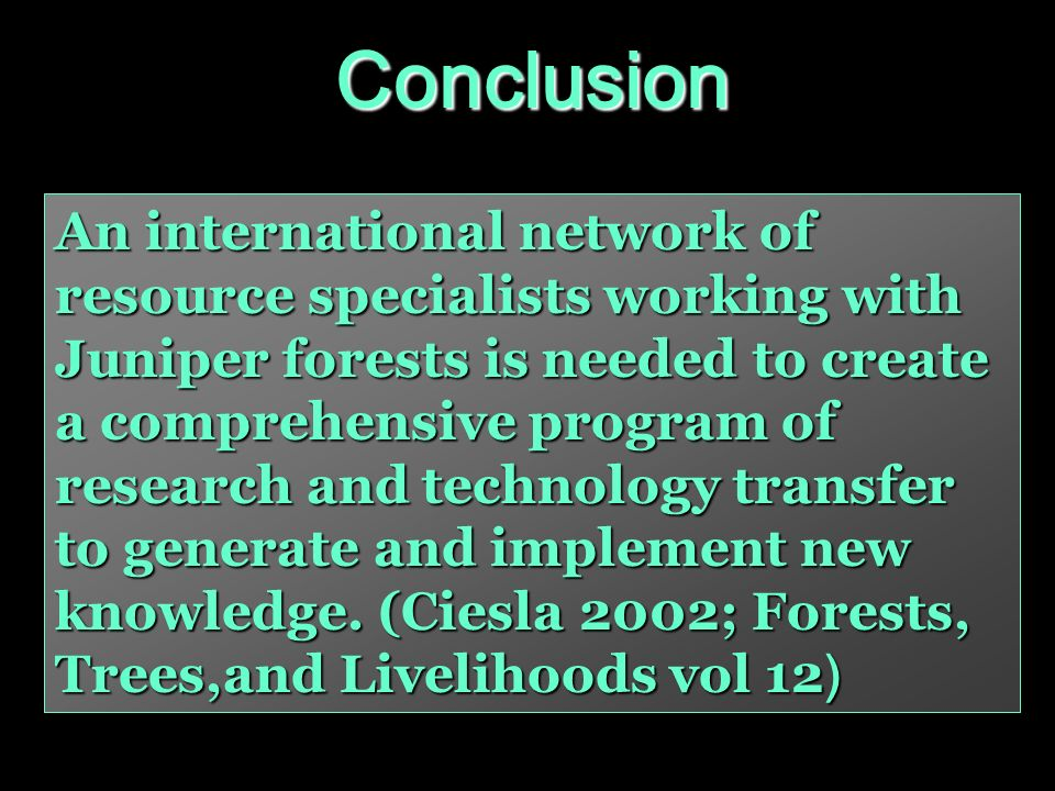 An international network of resource specialists working with Juniper forests is needed to create a comprehensive program of research and technology transfer to generate and implement new knowledge.