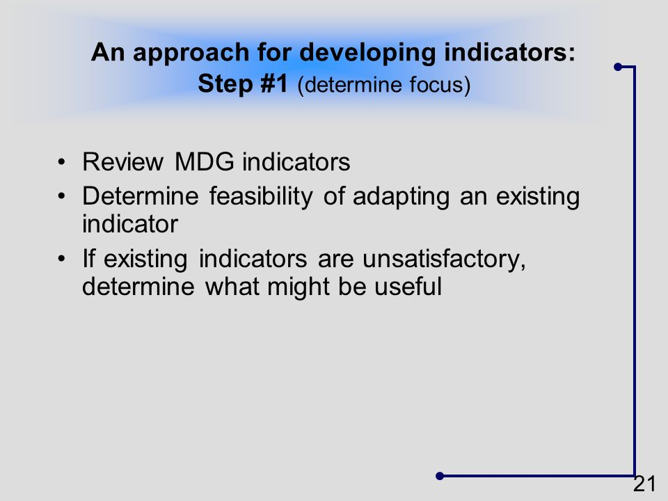 21 An approach for developing indicators: Step #1 (determine focus) Review MDG indicators Determine feasibility of adapting an existing indicator If e