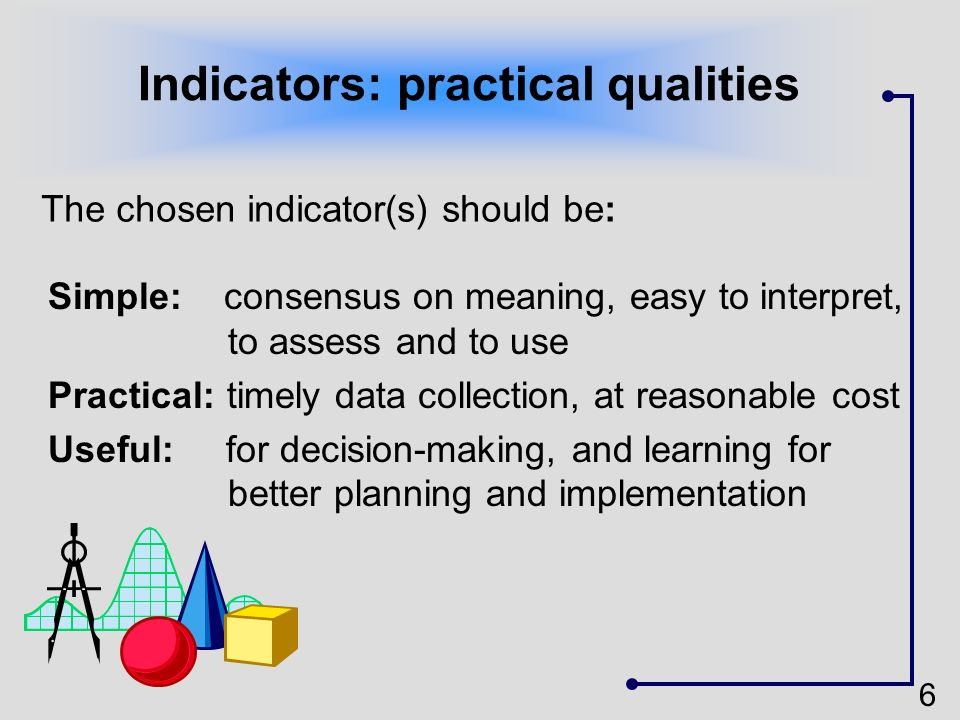 6 Indicators: practical qualities Simple: consensus on meaning, easy to interpret, to assess and to use Practical: timely data collection, at reasonab