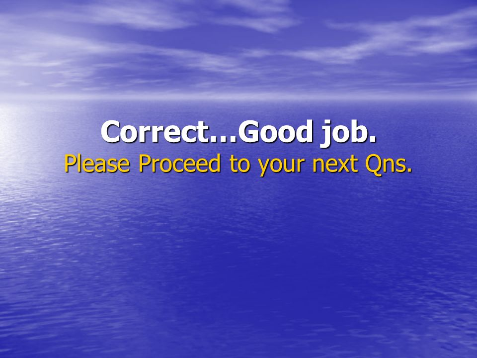 Correct…Good job. Please Proceed to your next Qns.