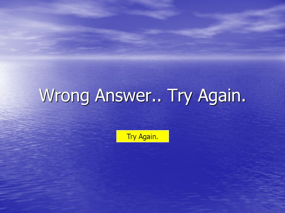 Wrong Answer.. Try Again. Try Again.