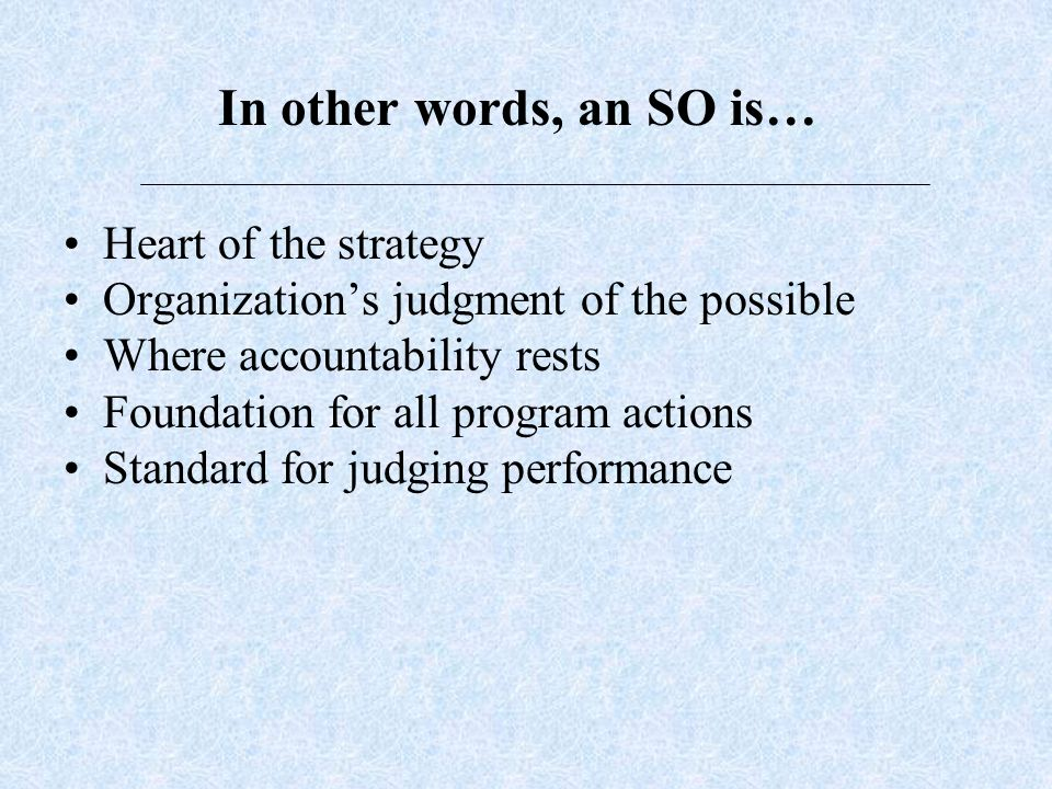In other words, an SO is… Heart of the strategy Organizations judgment of the possible Where accountability rests Foundation for all program actions Standard for judging performance