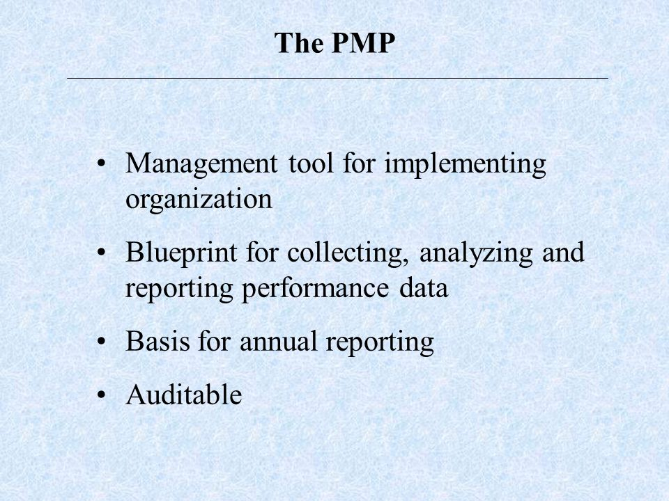 The PMP Management tool for implementing organization Blueprint for collecting, analyzing and reporting performance data Basis for annual reporting Auditable