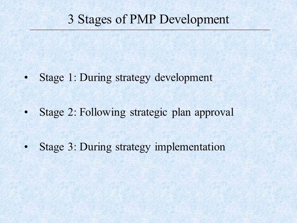 3 Stages of PMP Development Stage 1: During strategy development Stage 2: Following strategic plan approval Stage 3: During strategy implementation