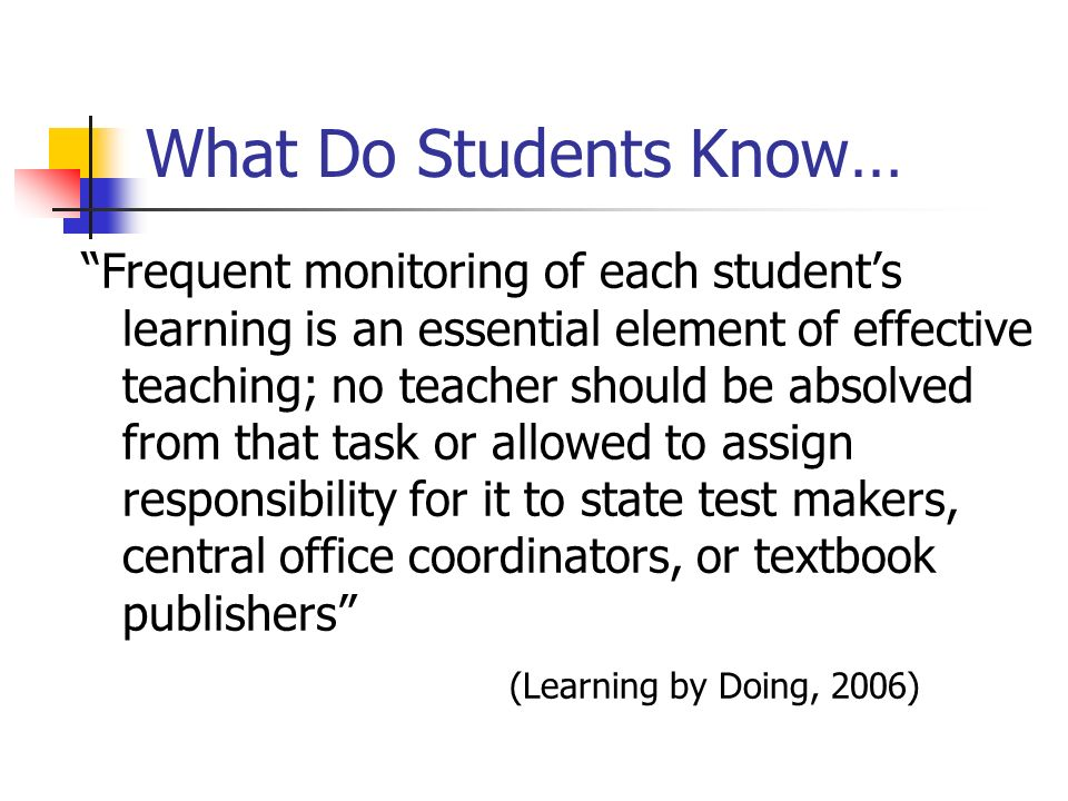 What Do Students Know… Frequent monitoring of each students learning is an essential element of effective teaching; no teacher should be absolved from