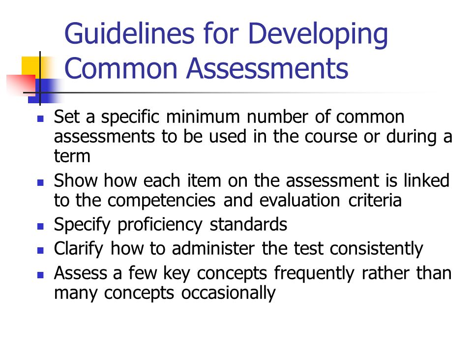 Guidelines for Developing Common Assessments Set a specific minimum number of common assessments to be used in the course or during a term Show how ea