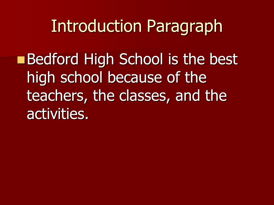 Introduction Paragraph Bedford High School is the best high school because of the teachers, the classes, and the activities.