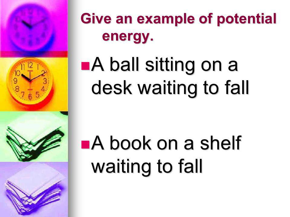 Give an example of potential energy. A ball sitting on a desk waiting to fall A ball sitting on a desk waiting to fall A book on a shelf waiting to fa