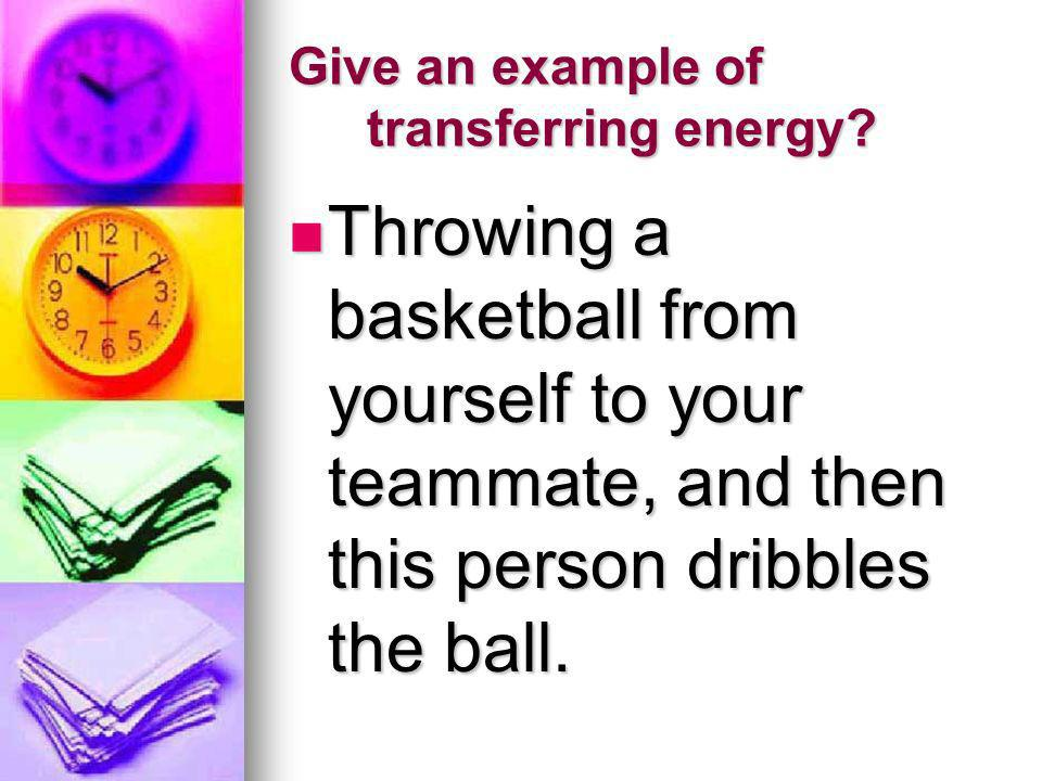 Give an example of transferring energy? Throwing a basketball from yourself to your teammate, and then this person dribbles the ball. Throwing a baske