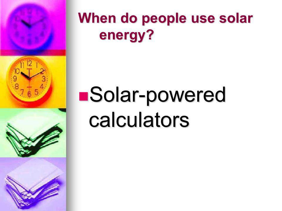 When do people use solar energy? Solar-powered calculators Solar-powered calculators