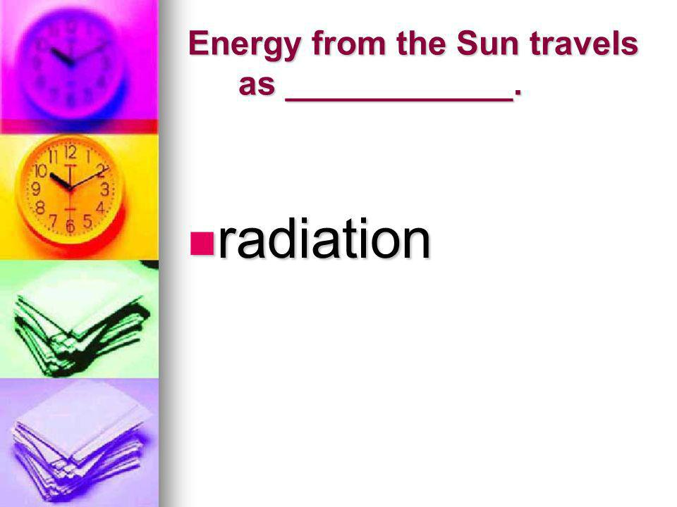 Energy from the Sun travels as ____________. radiation radiation